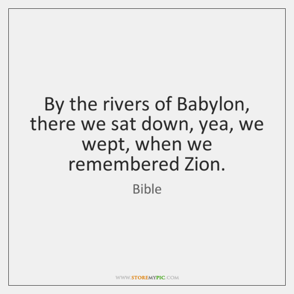By the rivers of Babylon, there we sat down, yea, we wept, ...