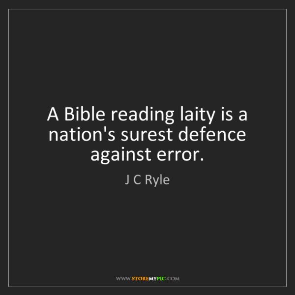 J C Ryle: A Bible reading laity is a nation's surest defence against...