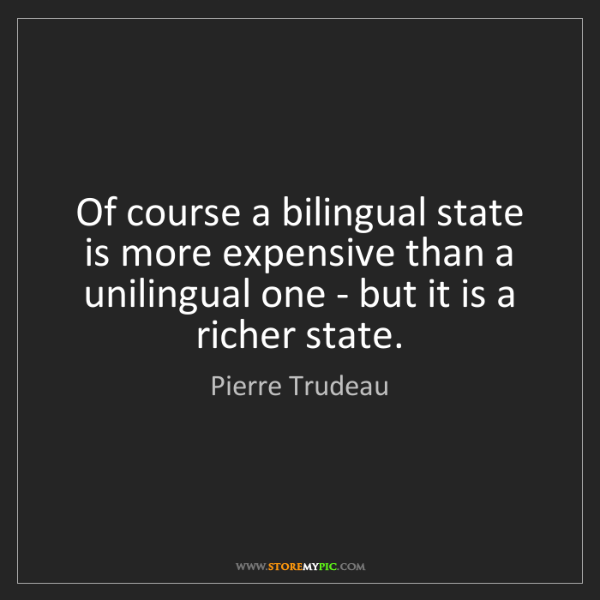 Pierre Trudeau: Of course a bilingual state is more expensive than a...