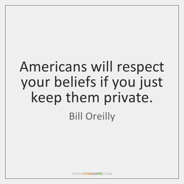 Americans will respect your beliefs if you just keep them private.