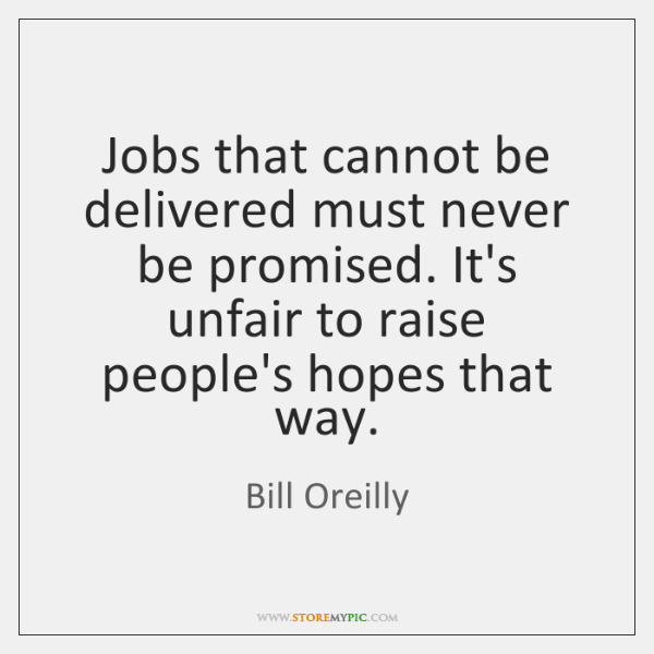 Jobs that cannot be delivered must never be promised. It's unfair to ...
