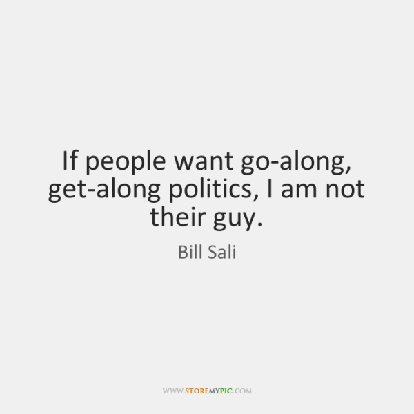 If people want go-along, get-along politics, I am not their guy.