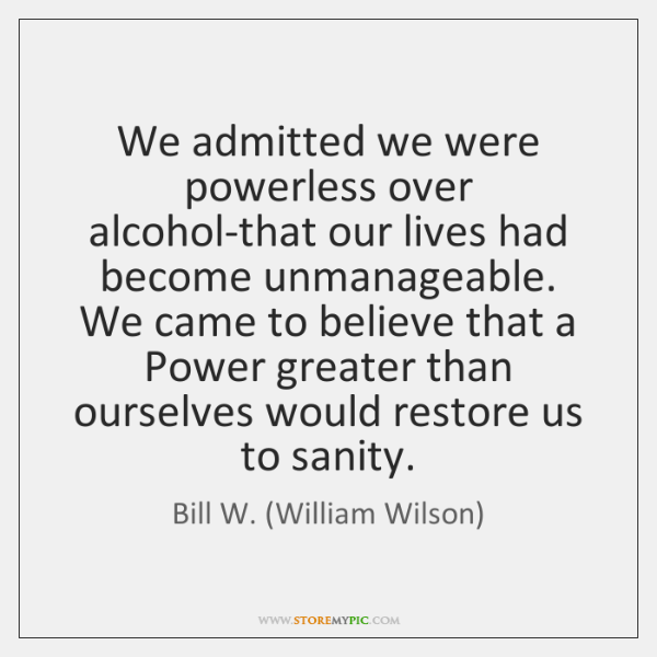 We admitted we were powerless over alcohol-that our lives had become unmanageable. ...