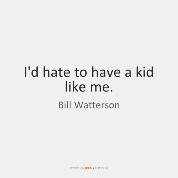 I'd hate to have a kid like me  - StoreMyPic