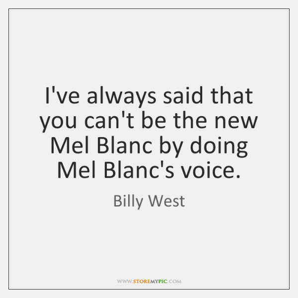 I've always said that you can't be the new Mel Blanc by ...