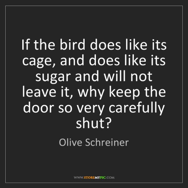 Olive Schreiner: If the bird does like its cage, and does like its sugar...