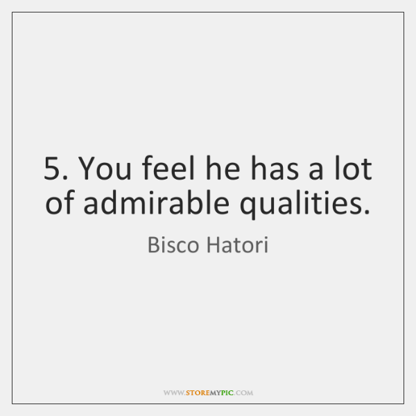 5. You feel he has a lot of admirable qualities.