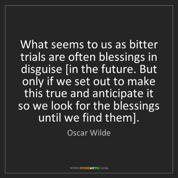 Oscar Wilde: What seems to us as bitter trials are often blessings...