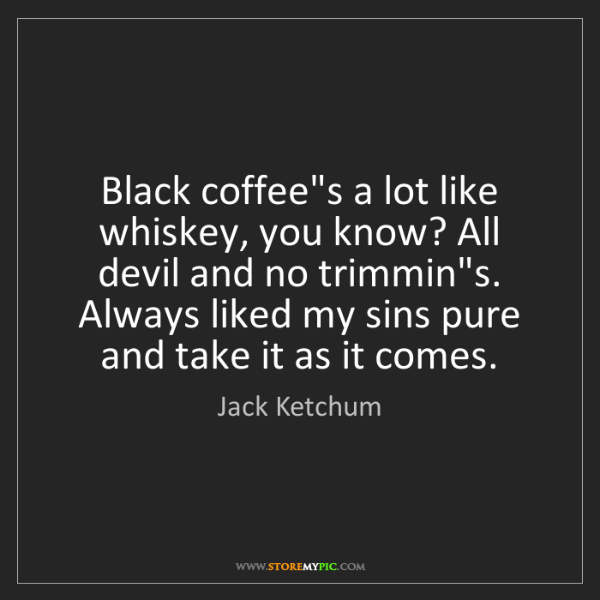 Jack Ketchum: Black coffee's a lot like whiskey, you know? All devil...