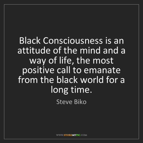 Steve Biko: Black Consciousness is an attitude of the mind and a...