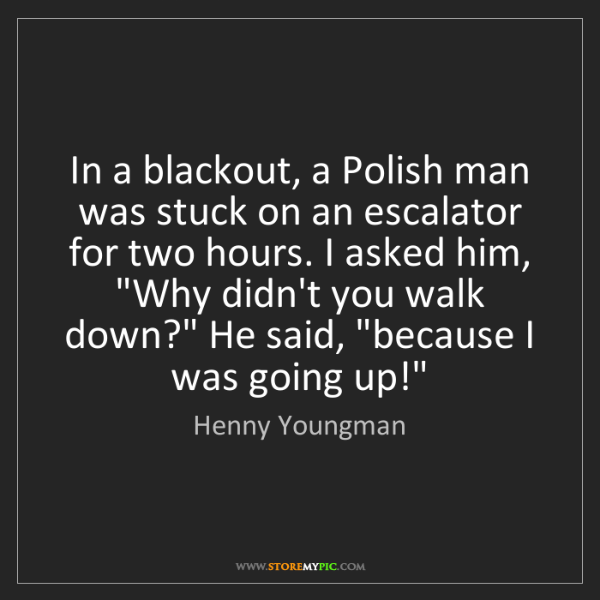Henny Youngman: In a blackout, a Polish man was stuck on an escalator...