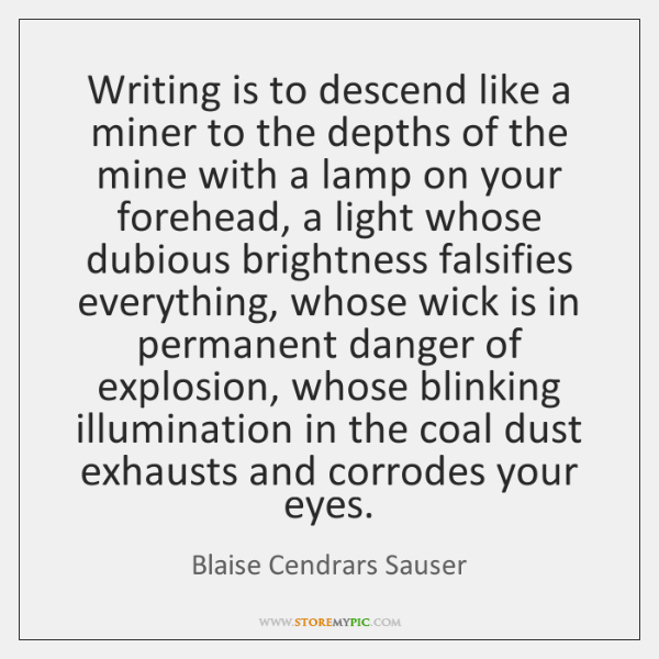 Writing is to descend like a miner to the depths of the ...