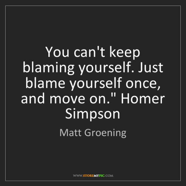 Matt Groening: You can't keep blaming yourself. Just blame yourself...