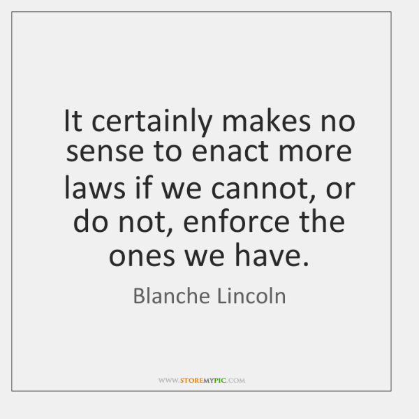 It certainly makes no sense to enact more laws if we cannot, ...