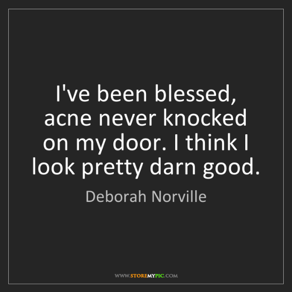 Deborah Norville: I've been blessed, acne never knocked on my door. I think...