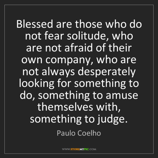 Paulo Coelho: Blessed are those who do not fear solitude, who are not...