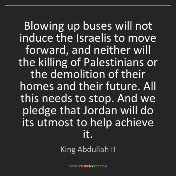King Abdullah II: Blowing up buses will not induce the Israelis to move...