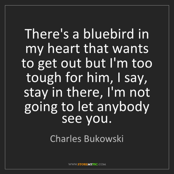 Charles Bukowski: There's a bluebird in my heart that wants to get out...