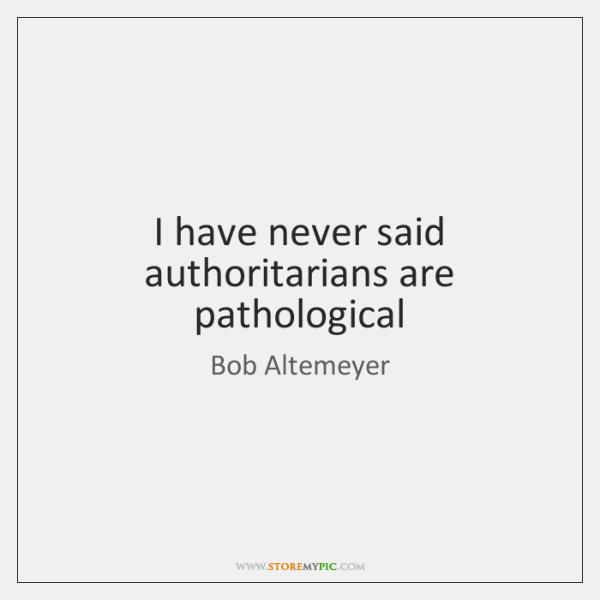I have never said authoritarians are pathological