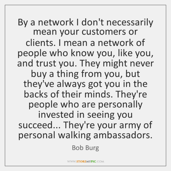 By a network I don't necessarily mean your customers or clients. I ...