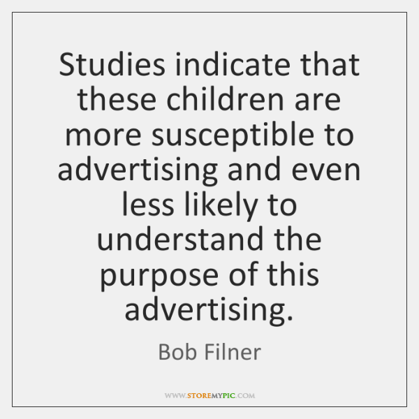 Studies indicate that these children are more susceptible to advertising and even ...