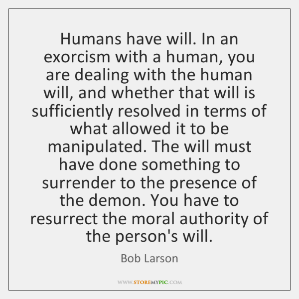 Humans have will. In an exorcism with a human, you are dealing ...