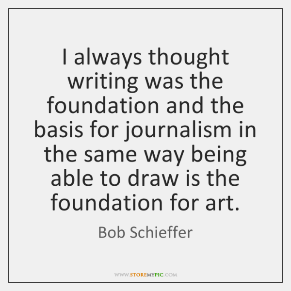 I always thought writing was the foundation and the basis for journalism ...