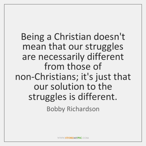 Being a Christian doesn't mean that our struggles are necessarily different from ...
