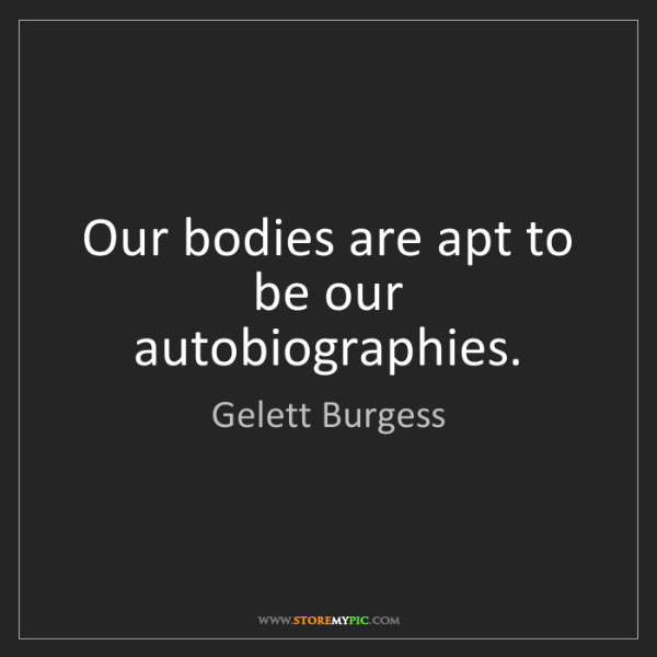 Gelett Burgess: Our bodies are apt to be our autobiographies.