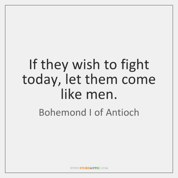 If they wish to fight today, let them come like men.