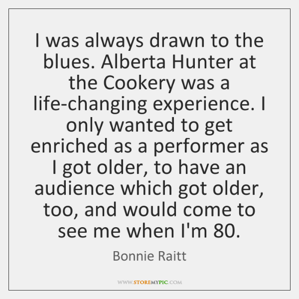 I was always drawn to the blues. Alberta Hunter at the Cookery ...