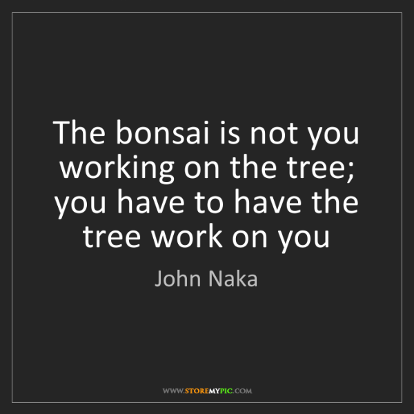 John Naka: The bonsai is not you working on the tree; you have to...