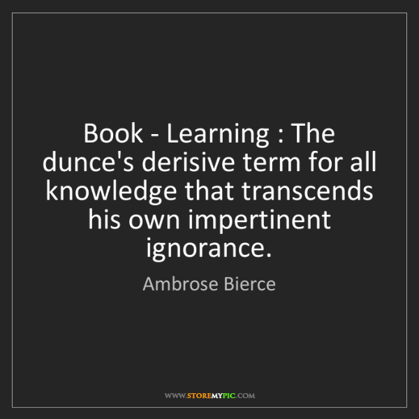 Ambrose Bierce: Book - Learning : The dunce's derisive term for all knowledge...