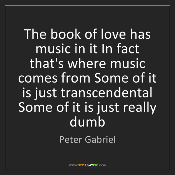 Peter Gabriel: The book of love has music in it In fact that's where...