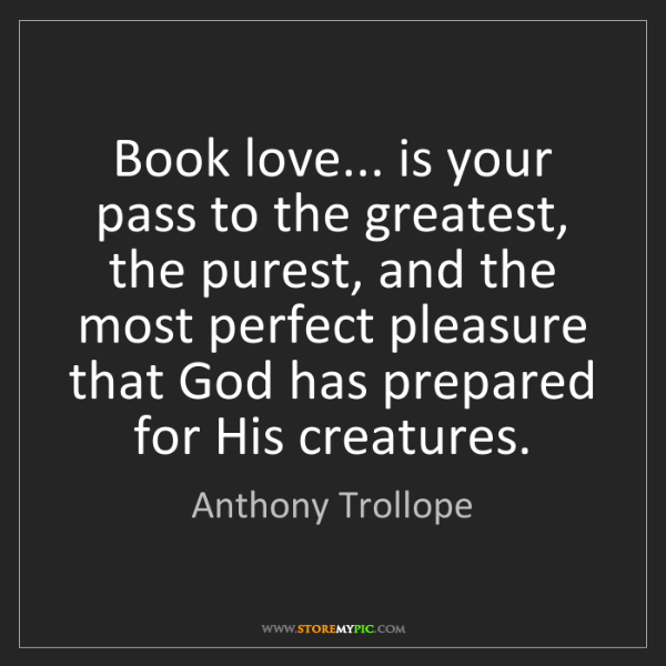 Anthony Trollope: Book love... is your pass to the greatest, the purest,...
