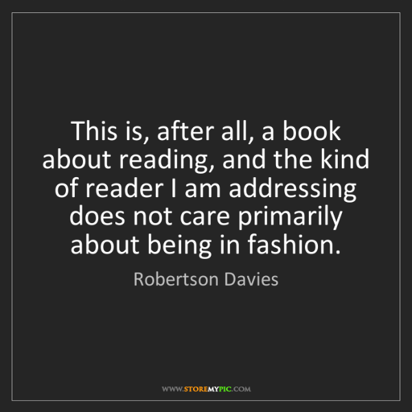 Robertson Davies: This is, after all, a book about reading, and the kind...