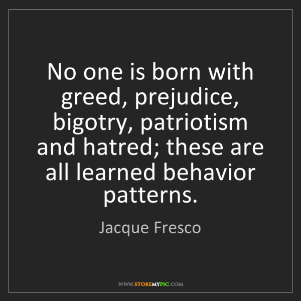 Jacque Fresco: No one is born with greed, prejudice, bigotry, patriotism...