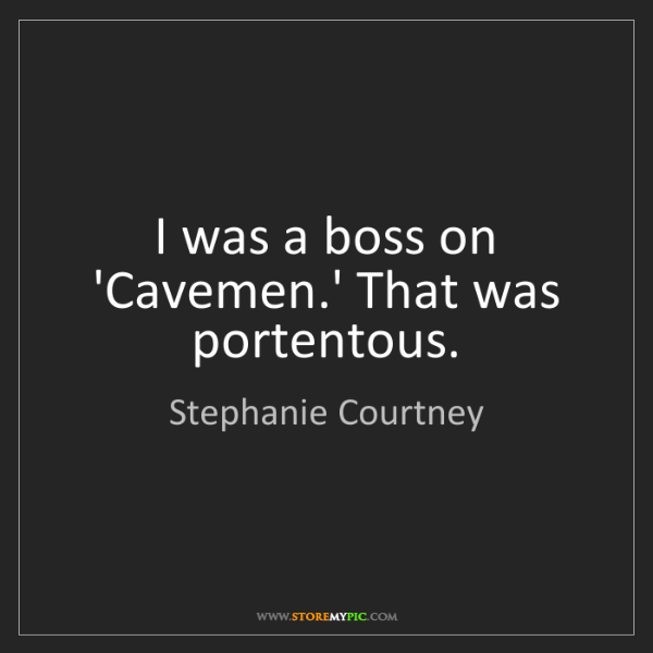 Stephanie Courtney: I was a boss on 'Cavemen.' That was portentous.