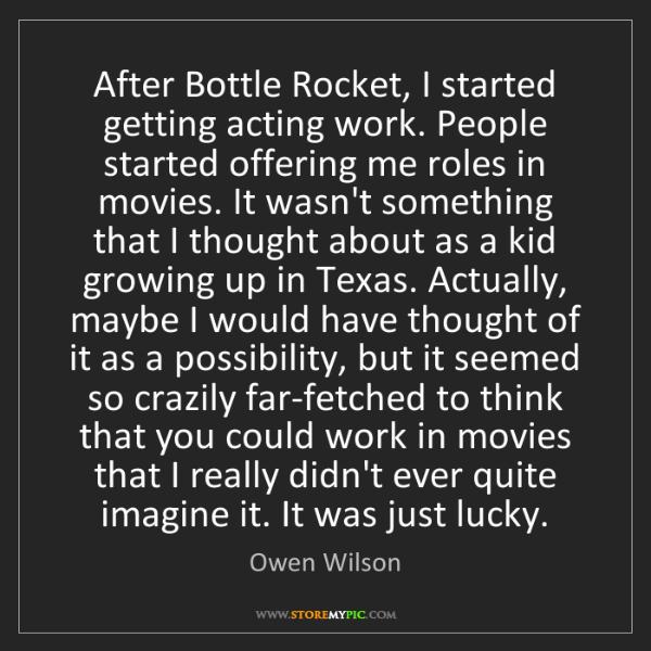 Owen Wilson: After Bottle Rocket, I started getting acting work. People...