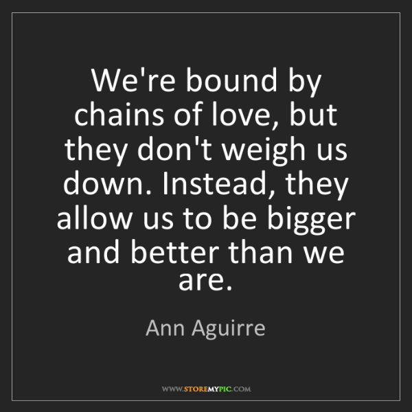 Ann Aguirre: We're bound by chains of love, but they don't weigh us...