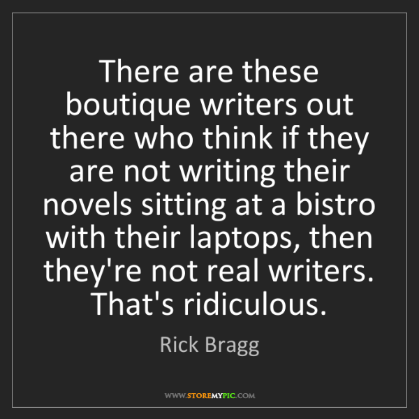 Rick Bragg: There are these boutique writers out there who think...