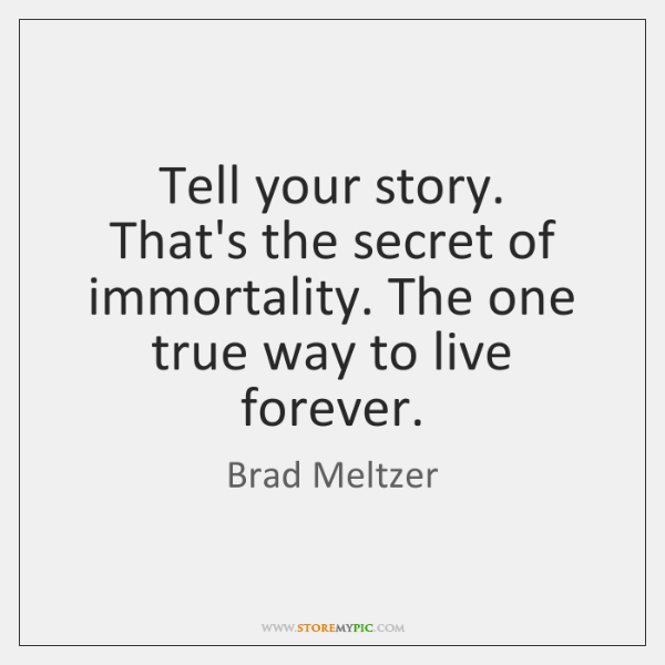 Tell your story.  That's the secret of immortality. The one true way ...