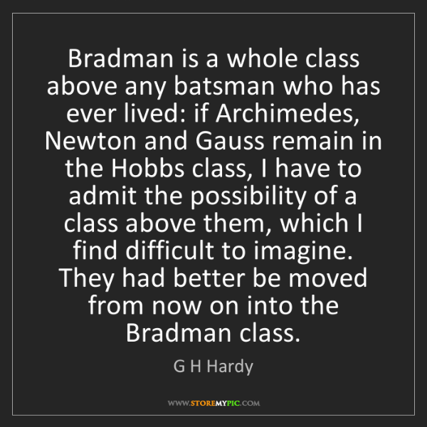 G H Hardy: Bradman is a whole class above any batsman who has ever...