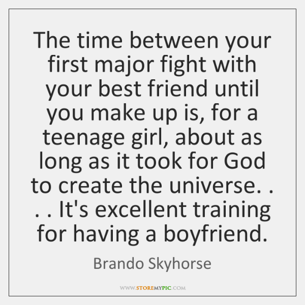 The time between your first major fight with your best friend until ...