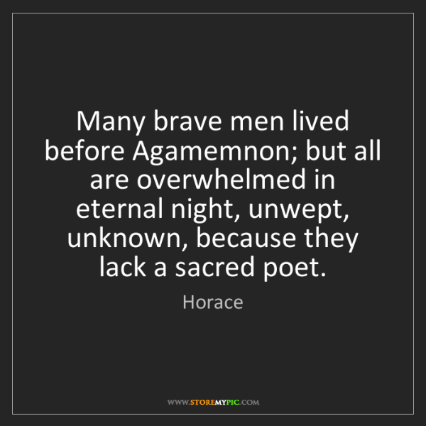 Horace: Many brave men lived before Agamemnon; but all are overwhelmed...