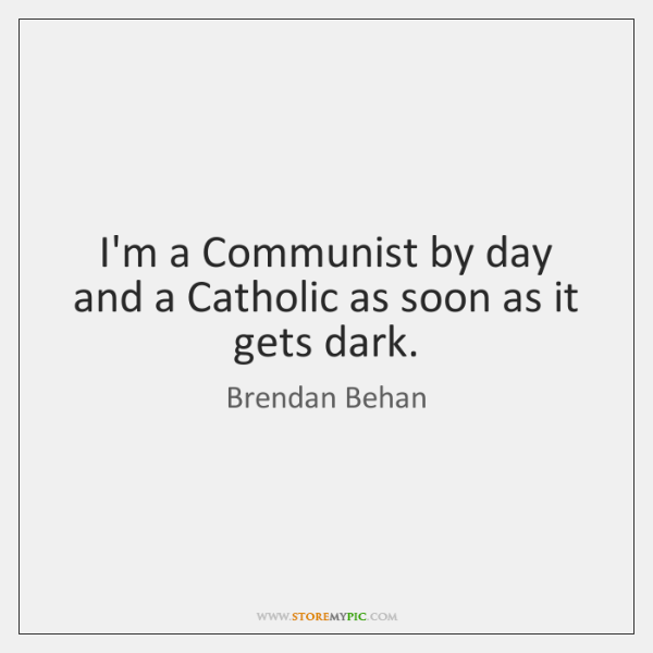 I'm a Communist by day and a Catholic as soon as it ...