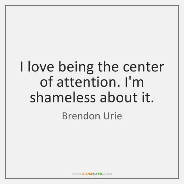 I love being the center of attention. I'm shameless about it.