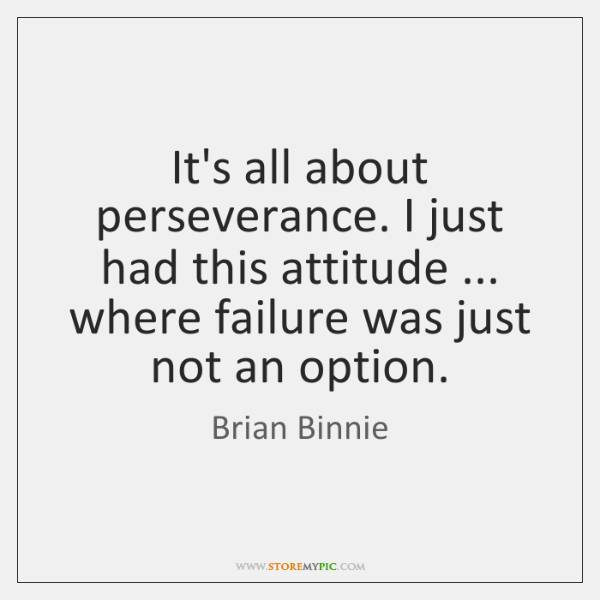 It's all about perseverance. I just had this attitude ... where failure was ...