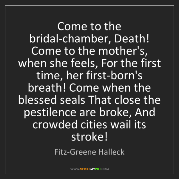 Fitz-Greene Halleck: Come to the bridal-chamber, Death! Come to the mother's,...