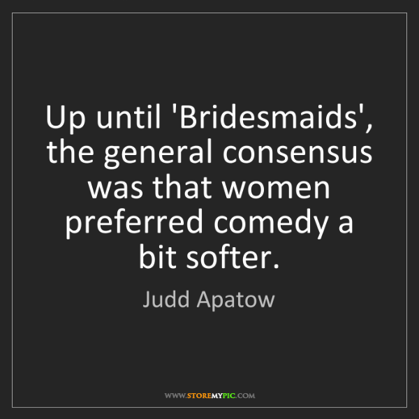 Judd Apatow: Up until 'Bridesmaids', the general consensus was that...